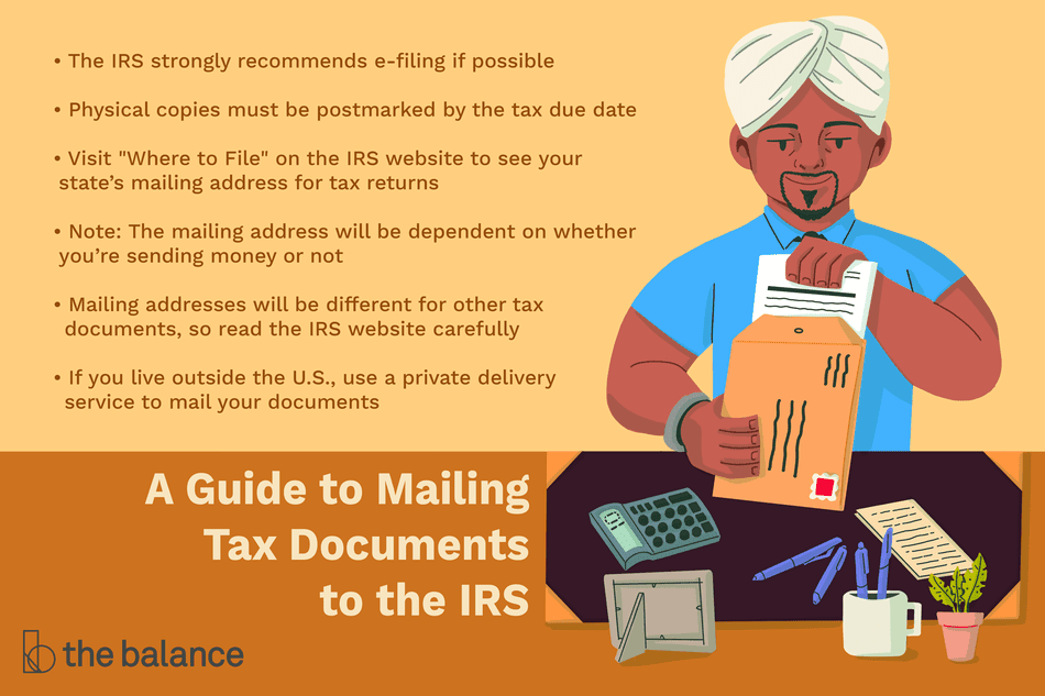 "A Guide to Mailing Tax Documents to the IRS: The IRS strongly recommends e-filing if possible. Physical copies must be postmarked by the tax due date. Visit ""Where to File"" on the IRS website to see your state's mailing address for tax returns. Note: The mailing address will be dependent on whether you're sending money or not. Mailing addresses will be different for other tax documents, so read the IRS website carefully. If you live outside the U.S., use a private delivery service to mail your documents"