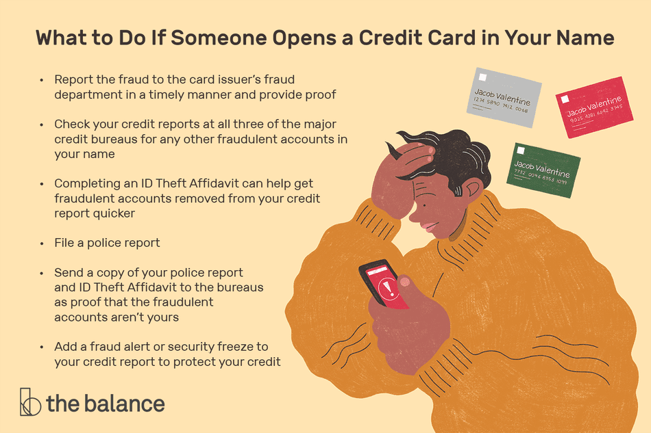 What to Do If Someone Opens a Credit Card in Your Name: Report the fraud to the card issuer's fraud department in a timely manner and provide proof Check your credit reports at all three of the major credit bureaus for any other fraudulent accounts in your name Completing an ID Theft Affidavit can help get fraudulent accounts removed from your credit report quicker File a police report Send a copy of your police report and ID Theft affidavit to the bureaus as proof that the fraudulent accounts aren't yours Add a fraud alert or security freeze to your credit report to protect your credit from future attacks