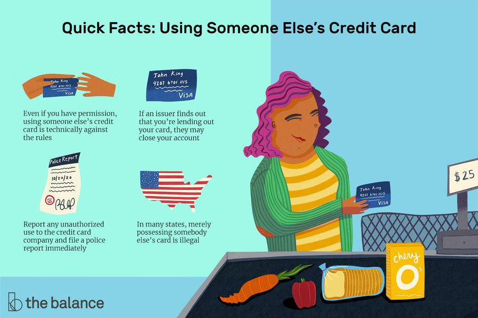 Quick Facts: Using Someone Else's Credit Card: Even if you have permission, using someone else's credit card is technically against the rules If an issuer finds out that you're lending out your card, they may close your account Report any unauthorized use to the credit card company and file a police report immediately In many states, merely possessing somebody else's card is illegal
